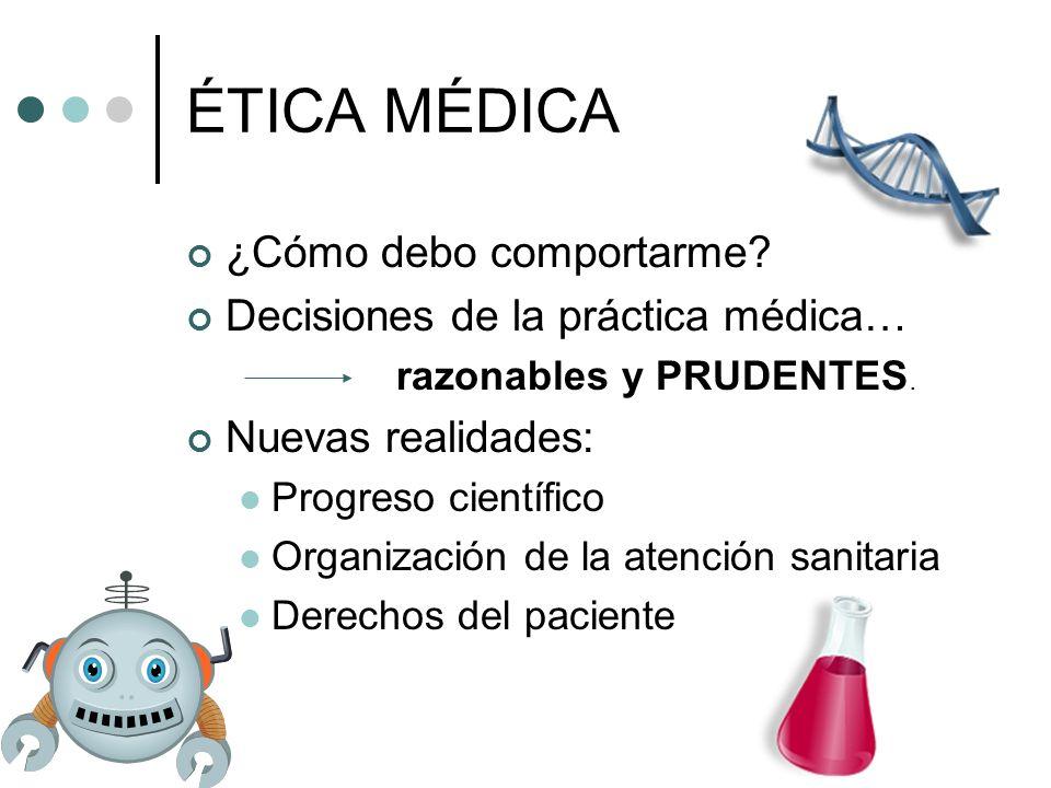 ÉTICA MÉDICA ¿Cómo debo comportarme? Decisiones de la práctica médica… razonables y PRUDENTES. Nuevas realidades: Progreso científico Organización de