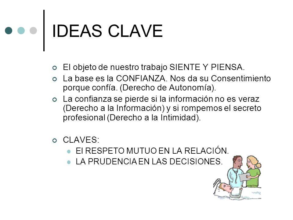 IDEAS CLAVE El objeto de nuestro trabajo SIENTE Y PIENSA. La base es la CONFIANZA. Nos da su Consentimiento porque confía. (Derecho de Autonomía). La