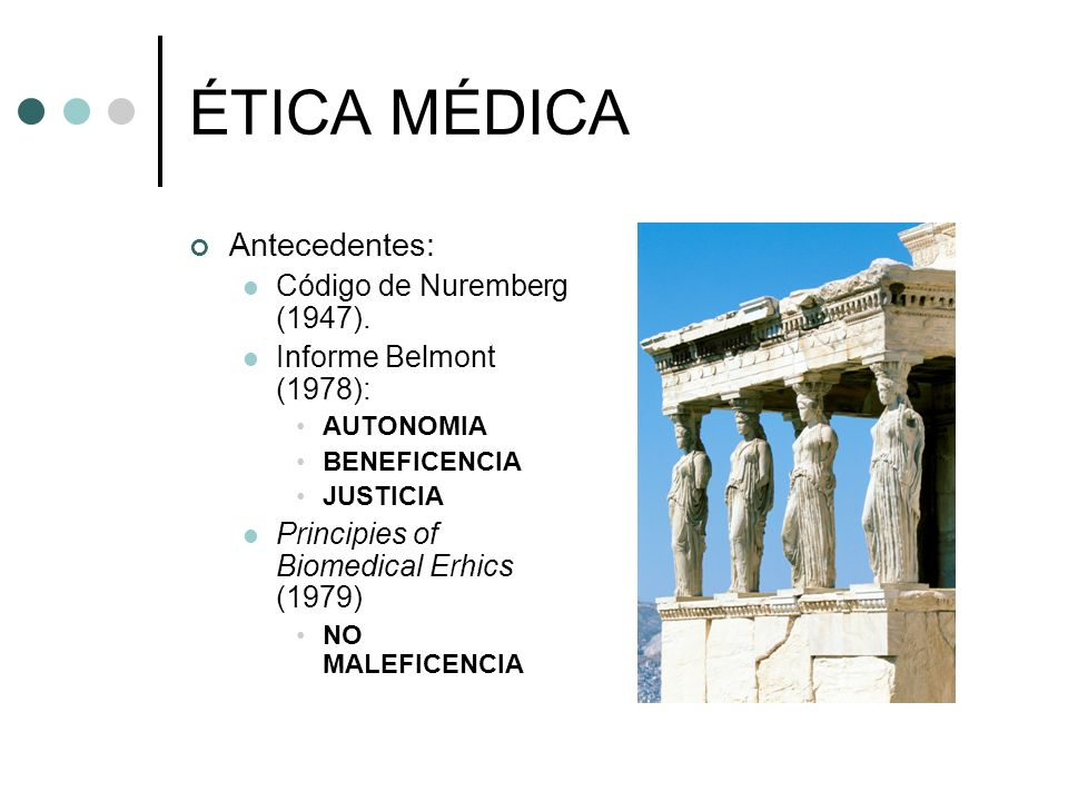 ÉTICA MÉDICA Antecedentes: Código de Nuremberg (1947). Informe Belmont (1978): AUTONOMIA BENEFICENCIA JUSTICIA Principies of Biomedical Erhics (1979)