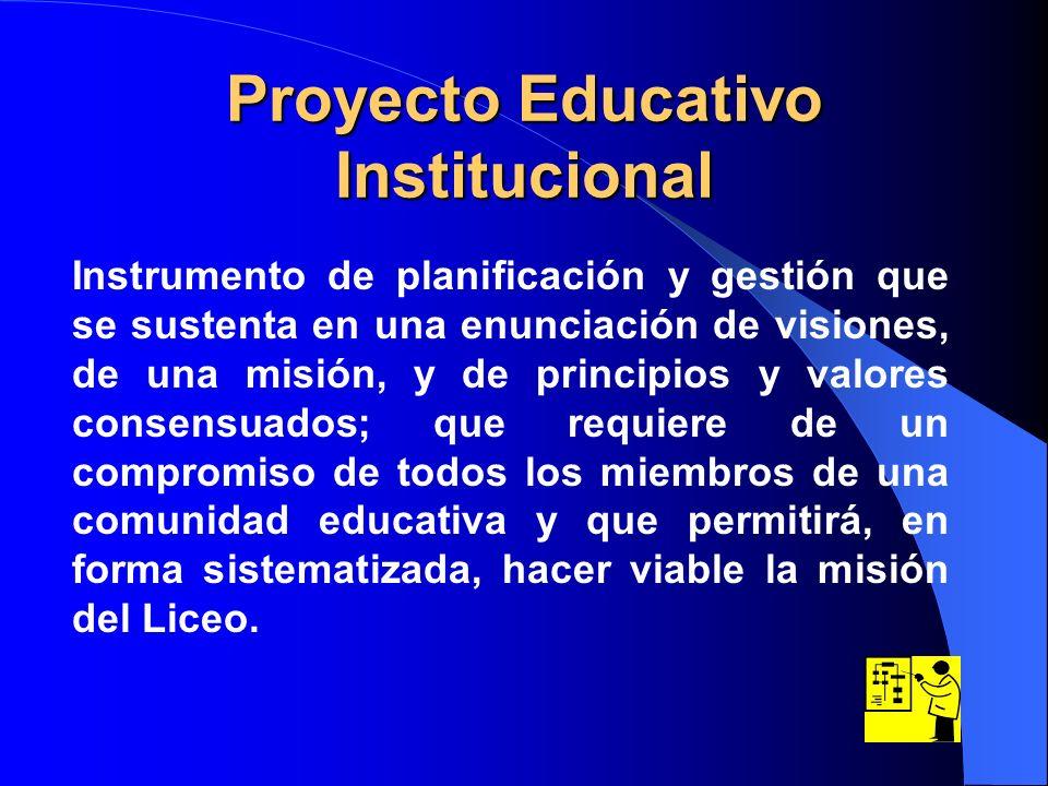 Proyecto Educativo Institucional Instrumento de planificación y gestión que se sustenta en una enunciación de visiones, de una misión, y de principios