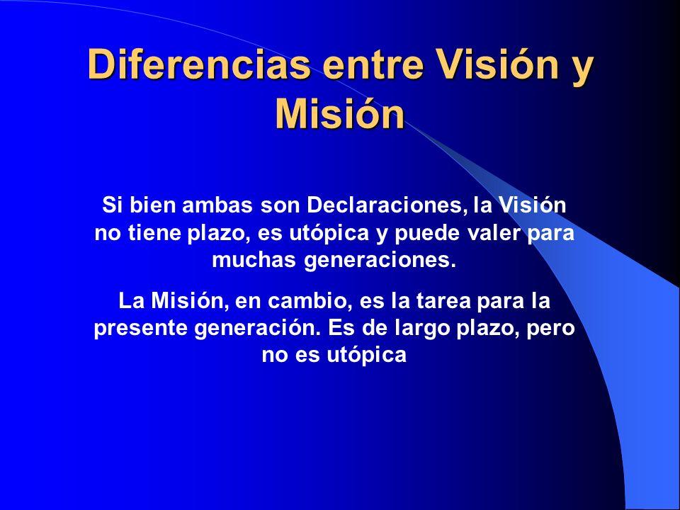 Diferencias entre Visión y Misión Si bien ambas son Declaraciones, la Visión no tiene plazo, es utópica y puede valer para muchas generaciones. La Mis