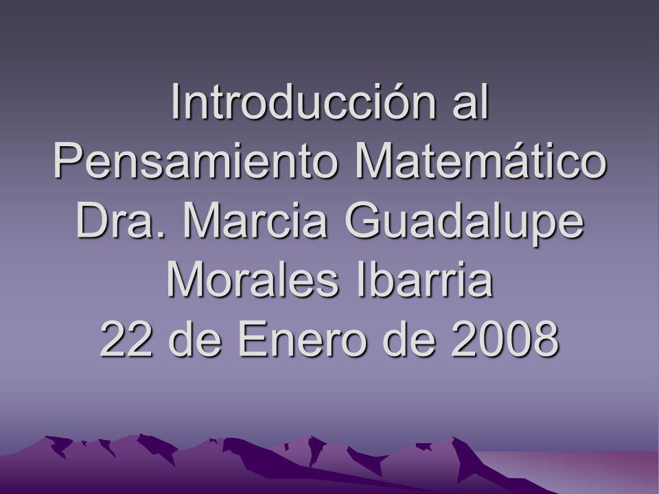 Introducción al Pensamiento Matemático Dra. Marcia Guadalupe Morales Ibarria 22 de Enero de 2008