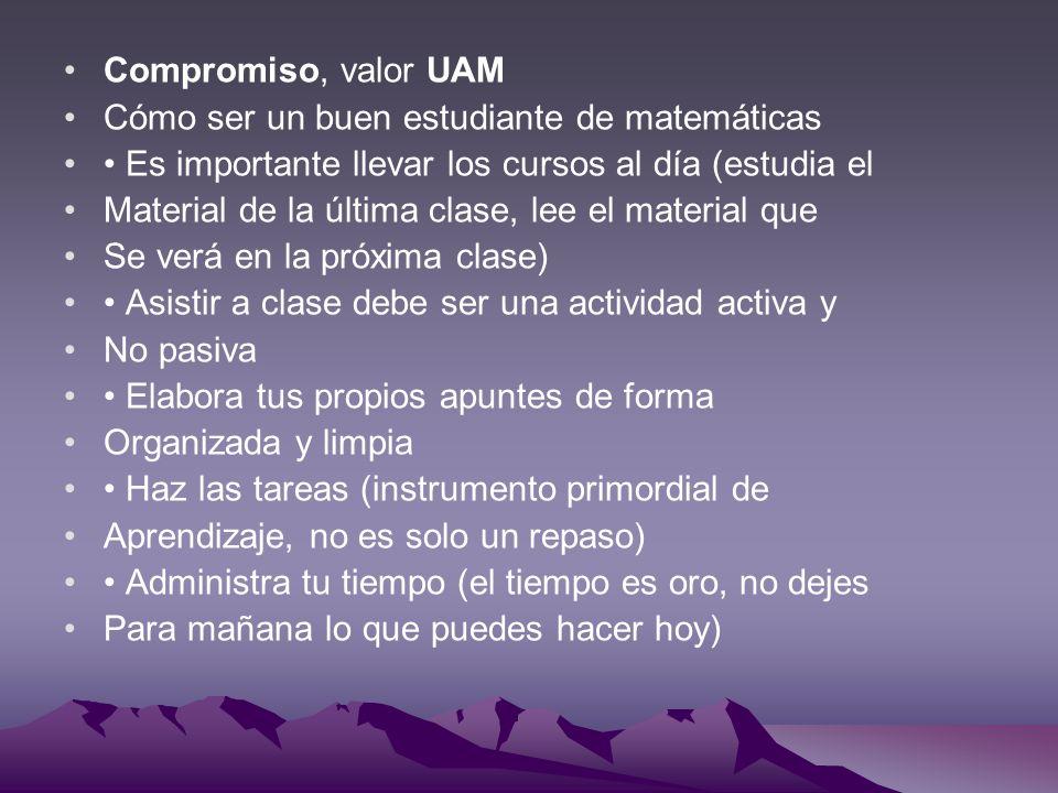 Compromiso, valor UAM Cómo ser un buen estudiante de matemáticas Es importante llevar los cursos al día (estudia el Material de la última clase, lee e