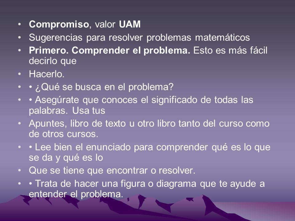 Compromiso, valor UAM Sugerencias para resolver problemas matemáticos Primero. Comprender el problema. Esto es más fácil decirlo que Hacerlo. ¿Qué se