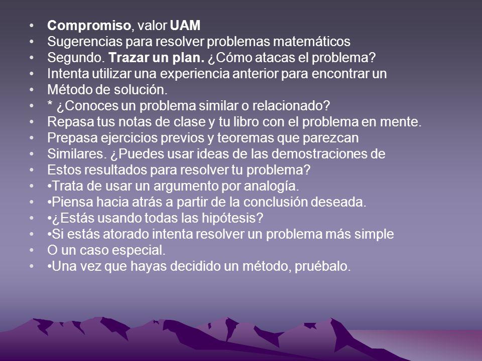 Compromiso, valor UAM Sugerencias para resolver problemas matemáticos Segundo. Trazar un plan. ¿Cómo atacas el problema? Intenta utilizar una experien