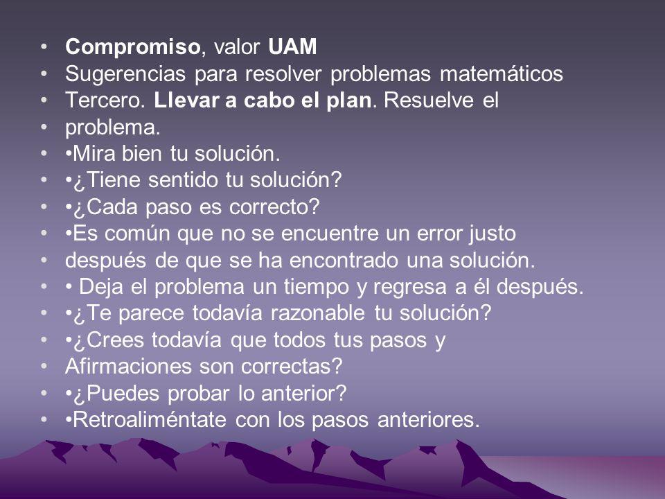 Compromiso, valor UAM Sugerencias para resolver problemas matemáticos Tercero. Llevar a cabo el plan. Resuelve el problema. Mira bien tu solución. ¿Ti