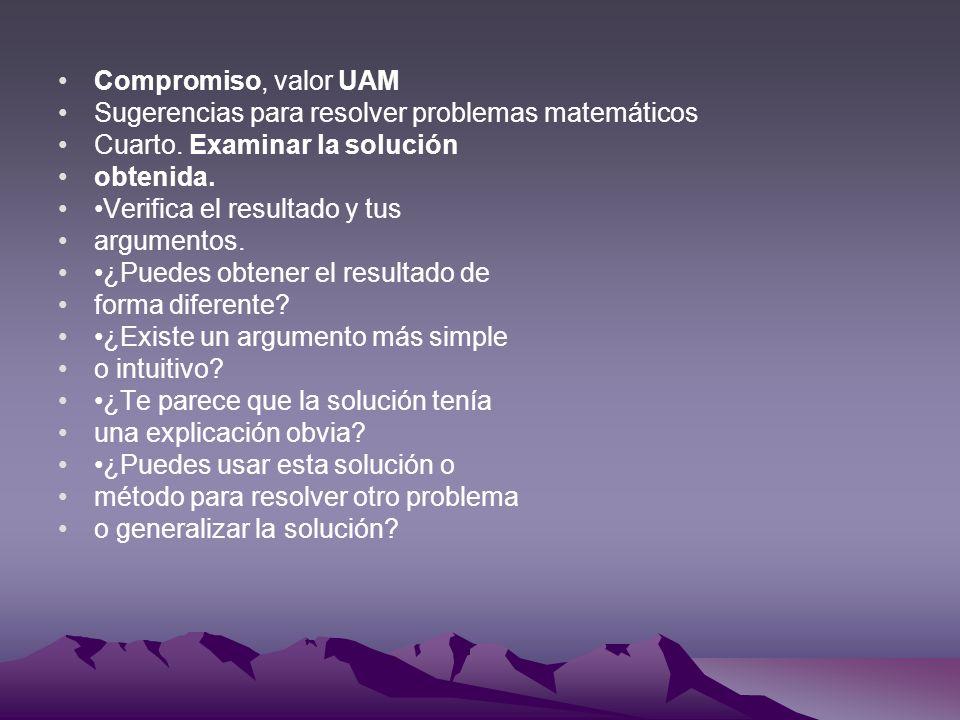 Compromiso, valor UAM Sugerencias para resolver problemas matemáticos Cuarto. Examinar la solución obtenida. Verifica el resultado y tus argumentos. ¿