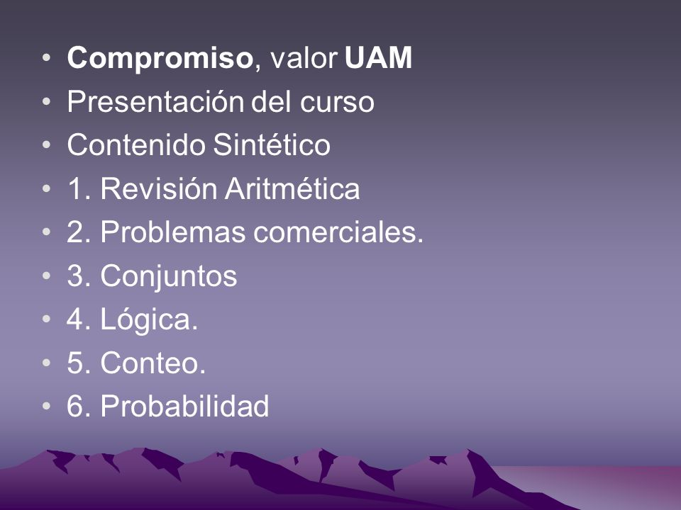 Compromiso, valor UAM Presentación del curso Contenido Sintético 1. Revisión Aritmética 2. Problemas comerciales. 3. Conjuntos 4. Lógica. 5. Conteo. 6