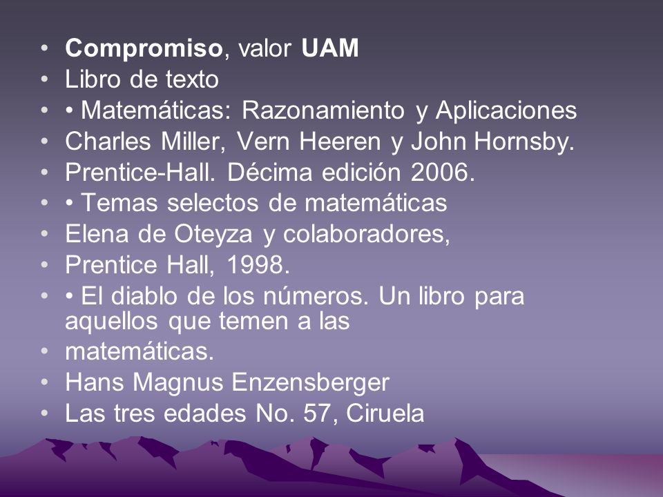 Compromiso, valor UAM Libro de texto Matemáticas: Razonamiento y Aplicaciones Charles Miller, Vern Heeren y John Hornsby. Prentice-Hall. Décima edició