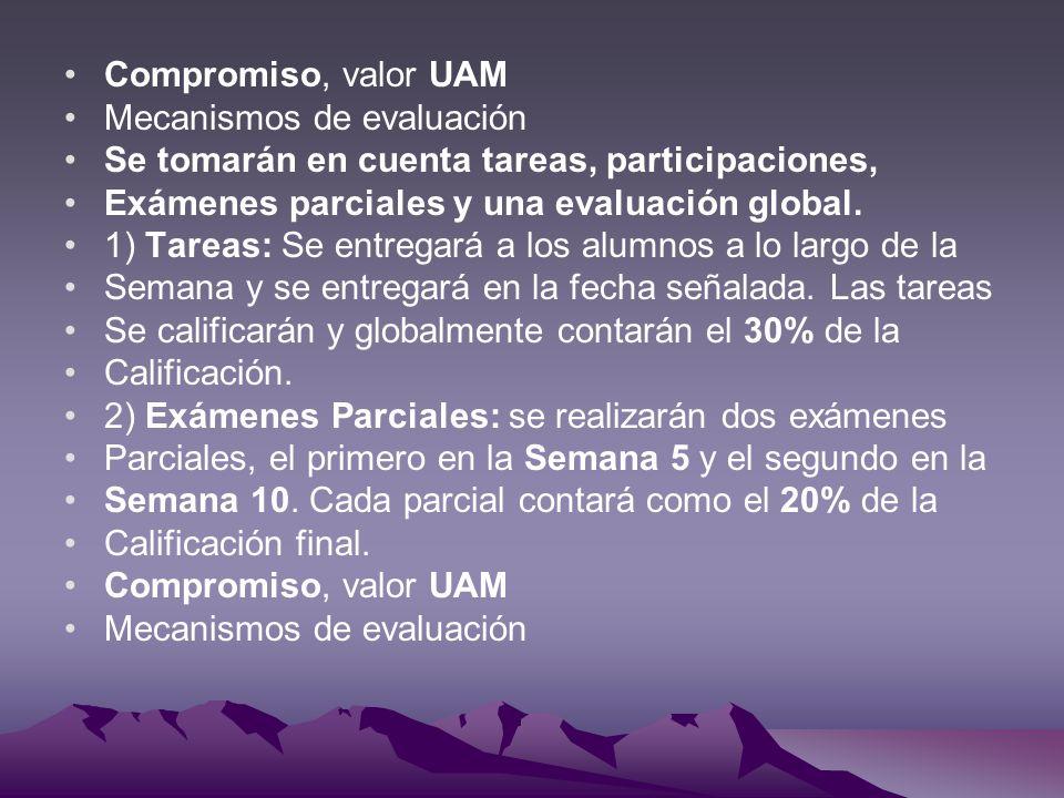 Compromiso, valor UAM Mecanismos de evaluación Se tomarán en cuenta tareas, participaciones, Exámenes parciales y una evaluación global. 1) Tareas: Se