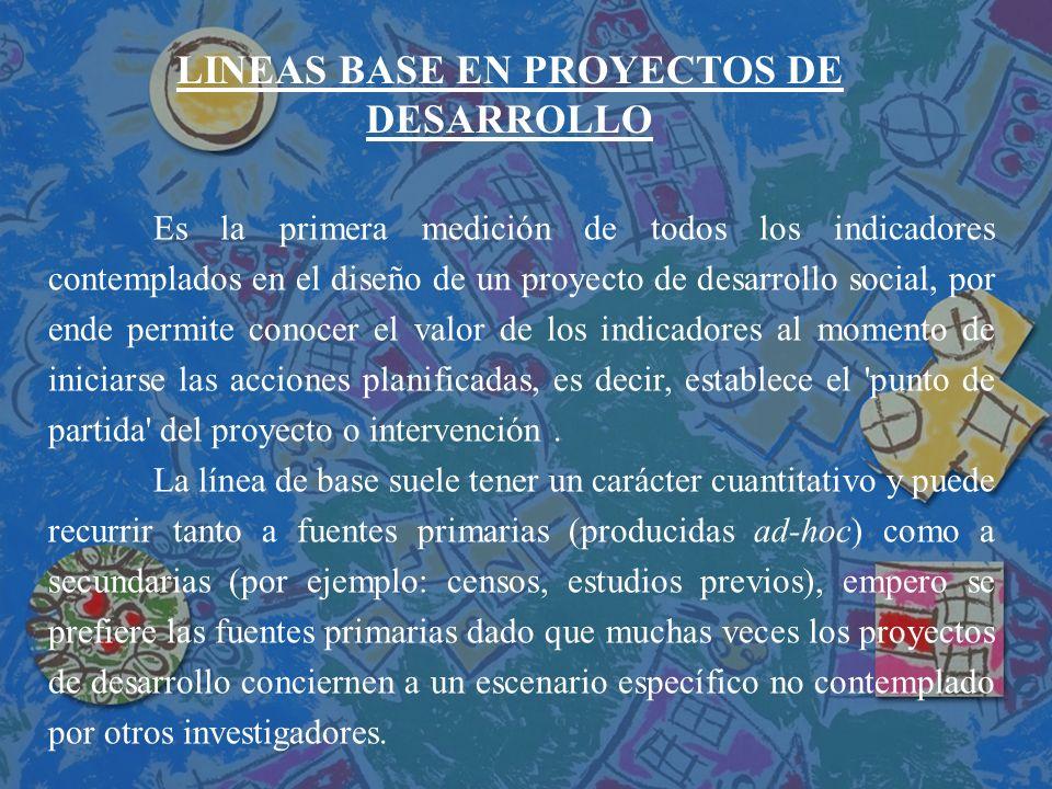 LINEAS BASE EN PROYECTOS DE DESARROLLO Es la primera medición de todos los indicadores contemplados en el diseño de un proyecto de desarrollo social,