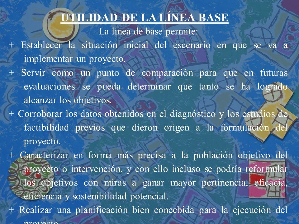 UTILIDAD DE LA LÍNEA BASE La línea de base permite: + Establecer la situación inicial del escenario en que se va a implementar un proyecto. + Servir c
