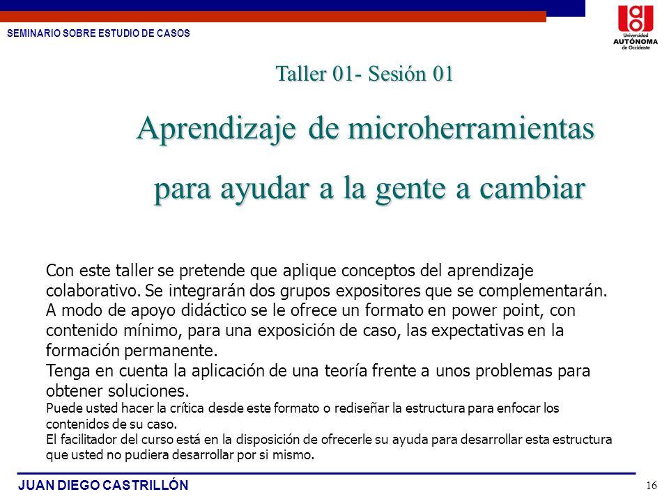 SEMINARIO SOBRE ESTUDIO DE CASOS JUAN DIEGO CASTRILLÓN 16 Taller 01- Sesión 01 Aprendizaje de microherramientas para ayudar a la gente a cambiar para