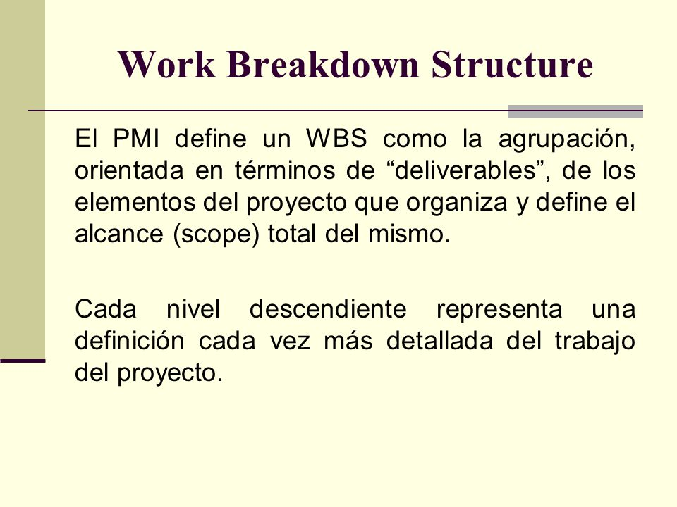 Work Breakdown Structure El PMI define un WBS como la agrupación, orientada en términos de deliverables, de los elementos del proyecto que organiza y