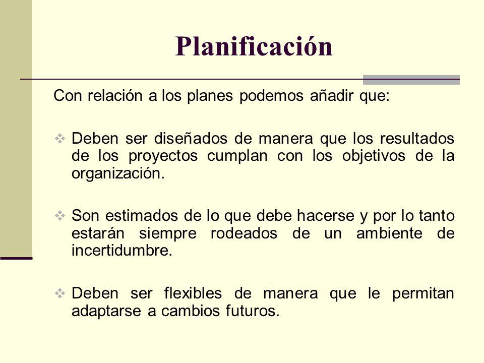 Planificación Con relación a los planes podemos añadir que: Deben ser diseñados de manera que los resultados de los proyectos cumplan con los objetivo