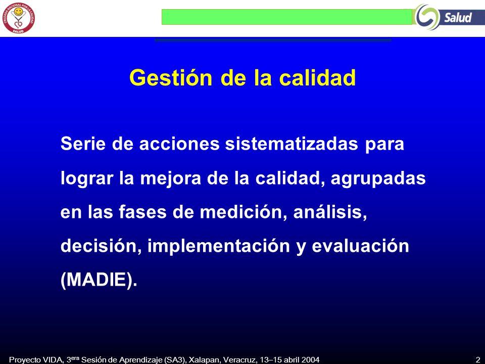 Proyecto VIDA, 3 era Sesión de Aprendizaje (SA3), Xalapan, Veracruz, 13–15 abril 2004 2 Gestión de la calidad Serie de acciones sistematizadas para lograr la mejora de la calidad, agrupadas en las fases de medición, análisis, decisión, implementación y evaluación (MADIE).