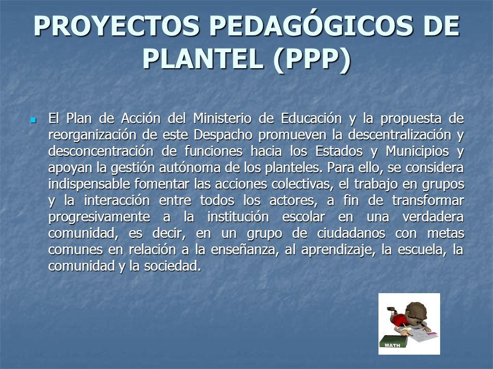 PROYECTOS PEDAGÓGICOS DE PLANTEL (PPP) El Plan de Acción del Ministerio de Educación y la propuesta de reorganización de este Despacho promueven la de