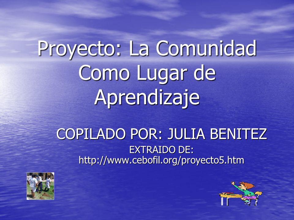 Proyecto: La Comunidad Como Lugar de Aprendizaje COPILADO POR: JULIA BENITEZ EXTRAIDO DE: http://www.cebofil.org/proyecto5.htm