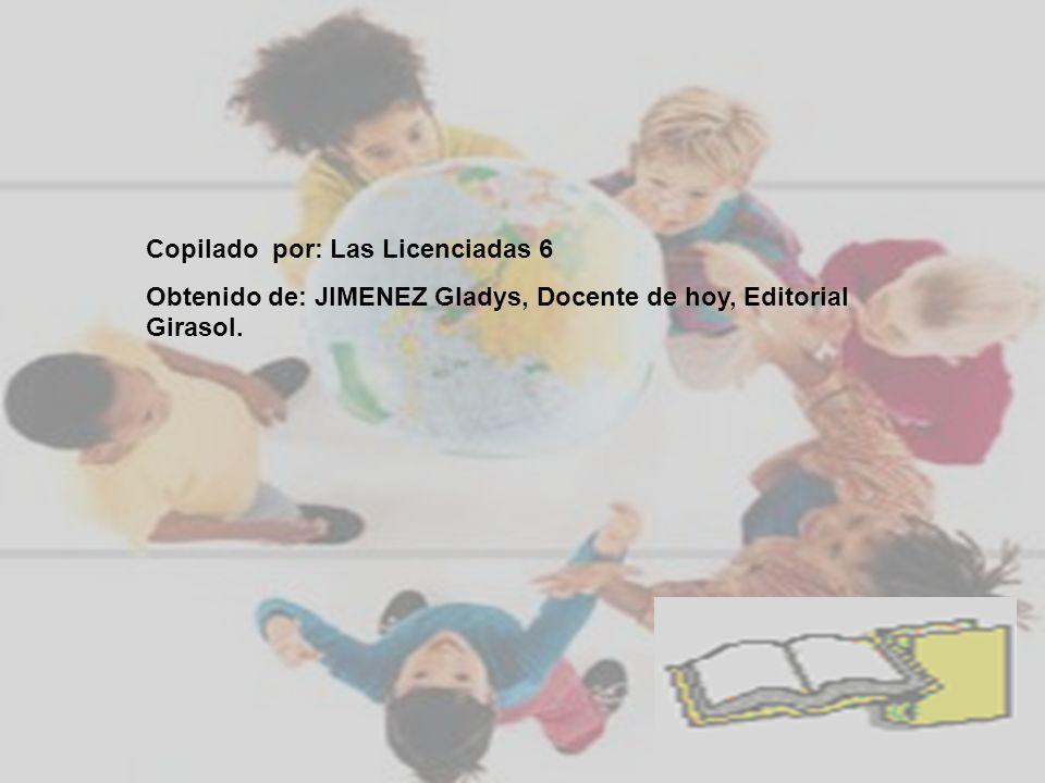 Copilado por: Las Licenciadas 6 Obtenido de: JIMENEZ Gladys, Docente de hoy, Editorial Girasol.