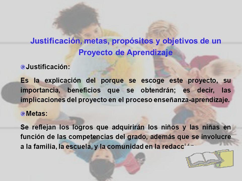 Justificación, metas, propósitos y objetivos de un Proyecto de Aprendizaje Justificación: Es la explicación del porque se escoge este proyecto, su imp