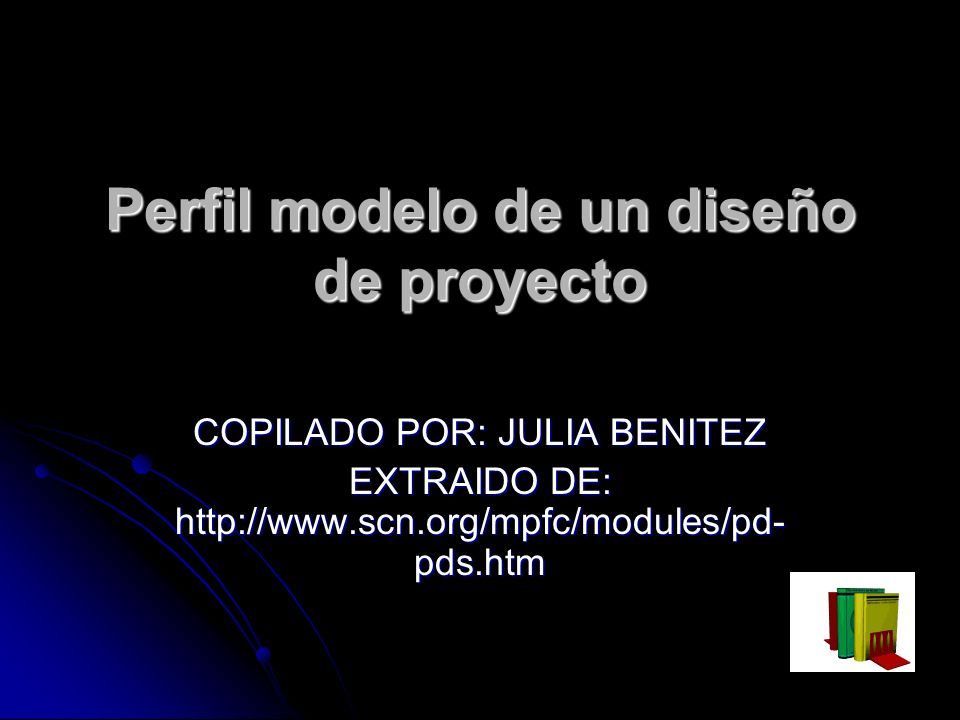 Perfil modelo de un diseño de proyecto COPILADO POR: JULIA BENITEZ EXTRAIDO DE: http://www.scn.org/mpfc/modules/pd- pds.htm