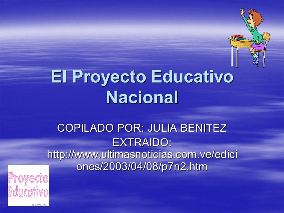El Proyecto Educativo Nacional COPILADO POR: JULIA BENITEZ EXTRAIDO: http://www.ultimasnoticias.com.ve/edici ones/2003/04/08/p7n2.htm
