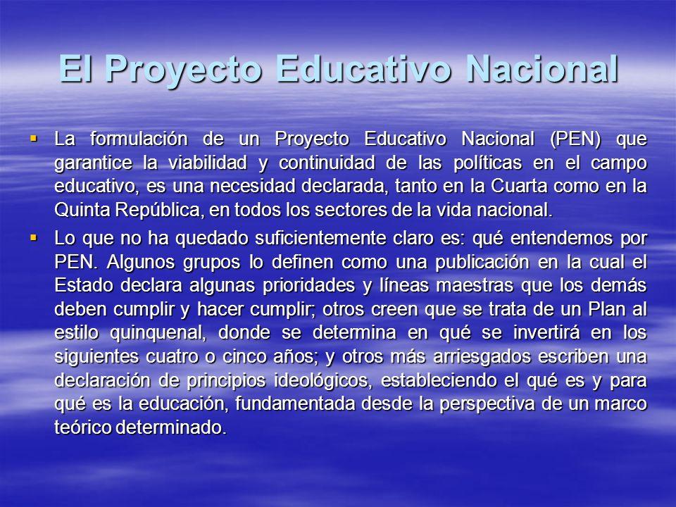 El Proyecto Educativo Nacional La formulación de un Proyecto Educativo Nacional (PEN) que garantice la viabilidad y continuidad de las políticas en el campo educativo, es una necesidad declarada, tanto en la Cuarta como en la Quinta República, en todos los sectores de la vida nacional.