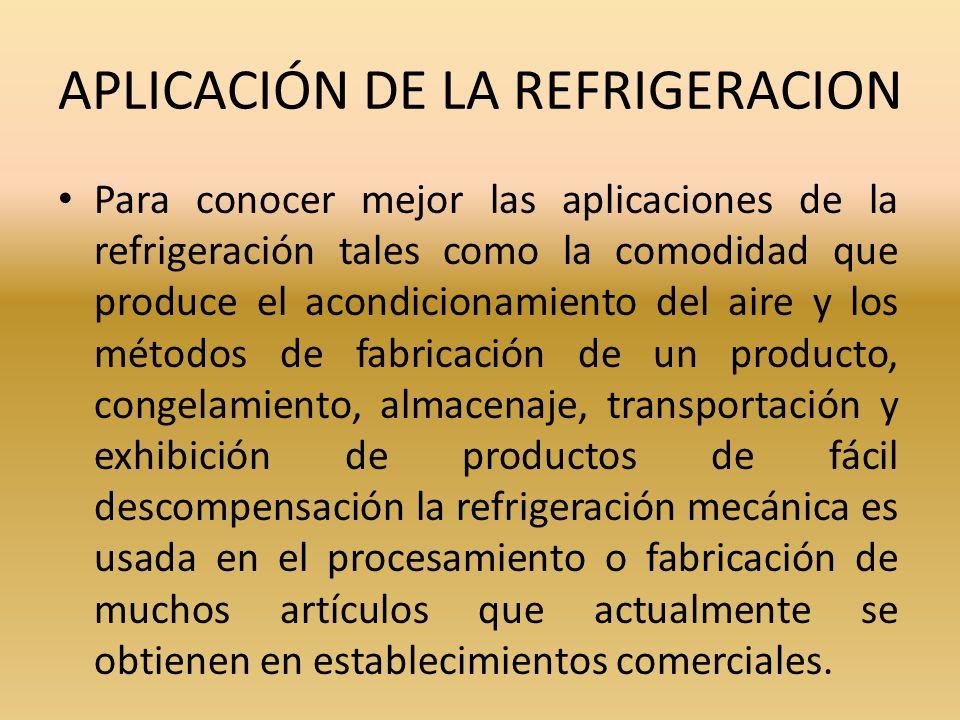 APLICACIÓN DE LA REFRIGERACION Para conocer mejor las aplicaciones de la refrigeración tales como la comodidad que produce el acondicionamiento del ai