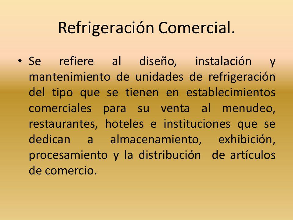 Refrigeración Comercial. Se refiere al diseño, instalación y mantenimiento de unidades de refrigeración del tipo que se tienen en establecimientos com