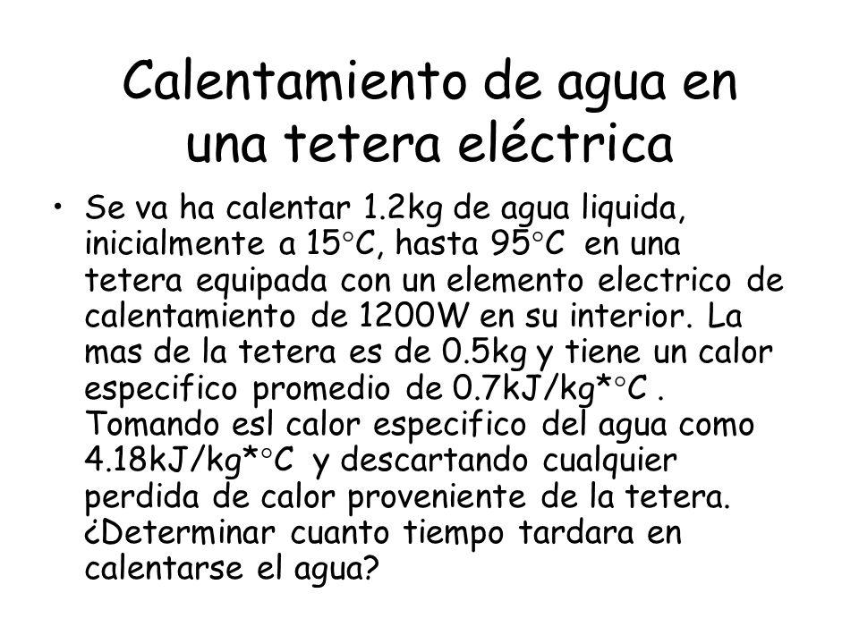 Calentamiento de agua en una tetera eléctrica Se va ha calentar 1.2kg de agua liquida, inicialmente a 15°C, hasta 95°C en una tetera equipada con un elemento electrico de calentamiento de 1200W en su interior.
