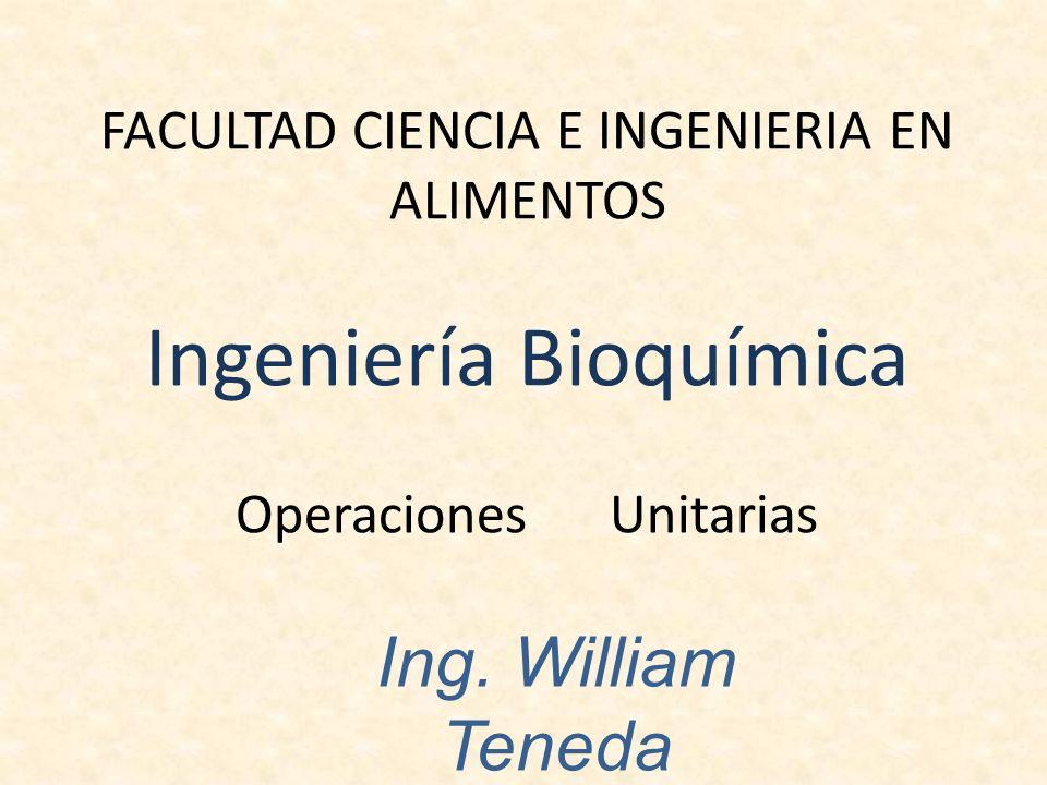 FACULTAD CIENCIA E INGENIERIA EN ALIMENTOS Ingeniería Bioquímica Operaciones Unitarias Ing. William Teneda