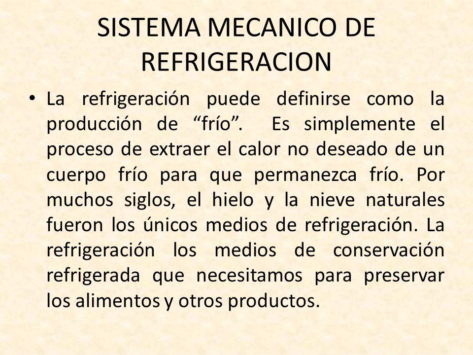 SISTEMA MECANICO DE REFRIGERACION La refrigeración puede definirse como la producción de frío. Es simplemente el proceso de extraer el calor no desead