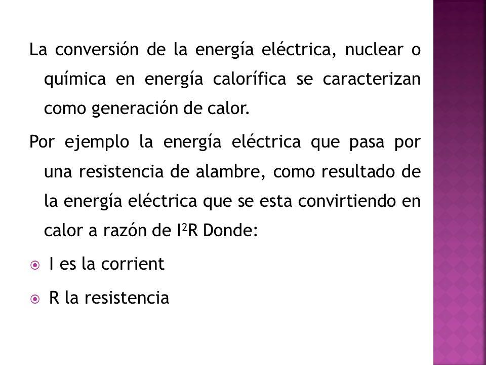 La conversión de la energía eléctrica, nuclear o química en energía calorífica se caracterizan como generación de calor. Por ejemplo la energía eléctr