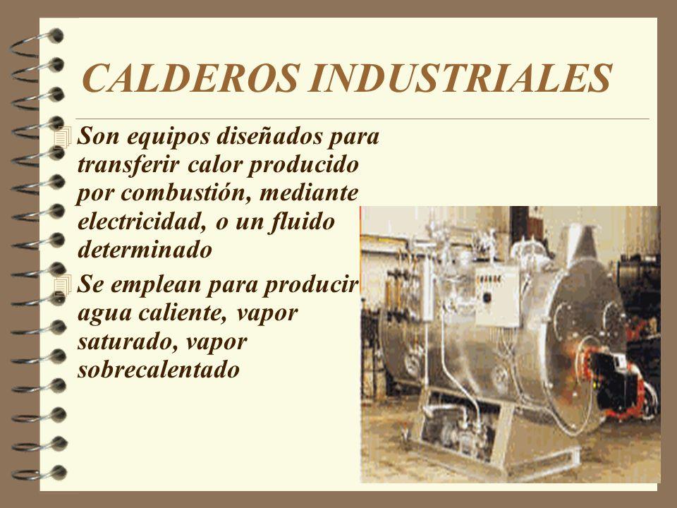CALDEROS INDUSTRIALES 4 Es un recipiente cerrado el cual, por medio de calor producido por un combustible al quemarse, transforma el agua que contiene en vapor a una presión mayor que la atmosférica.