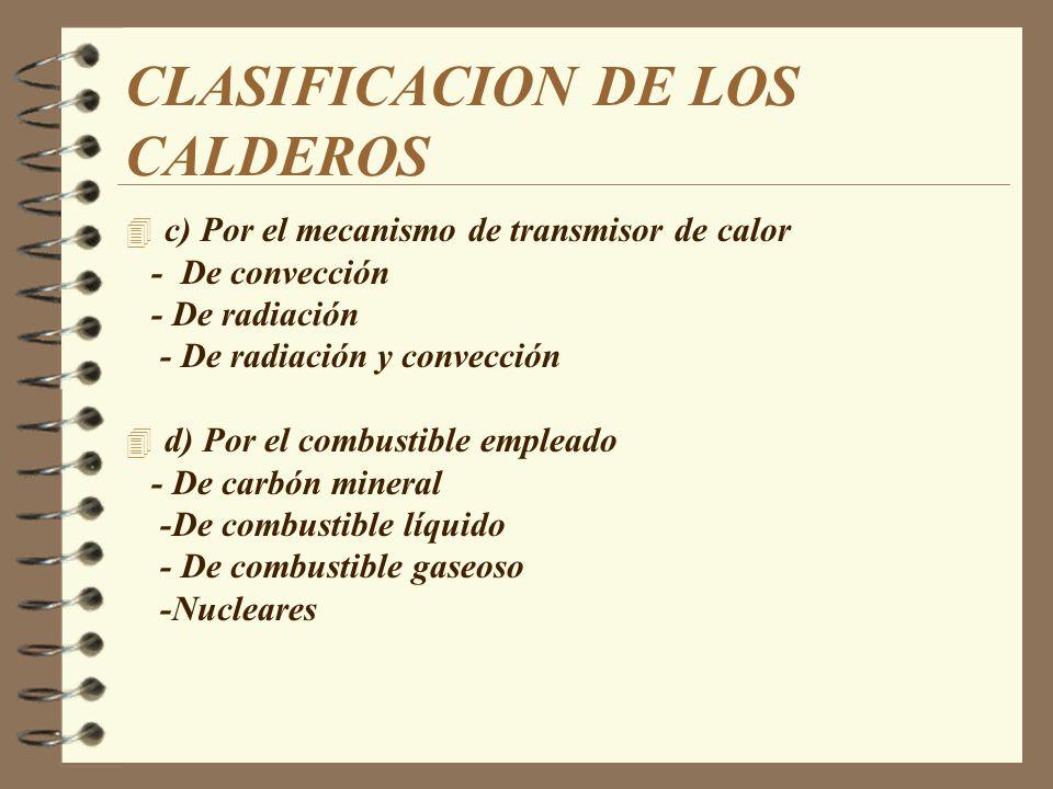 CLASIFICACION DE LOS CALDEROS 4 Por la presión de trabajo: -Subcrítico - De baja presión p< 20 Kg /cm2 - De alta presión p> 64 Kg/ cm2 4 Supercrítico 4 Por el tiro: –Tiro natural –Tiro forzado –Tiro inducido