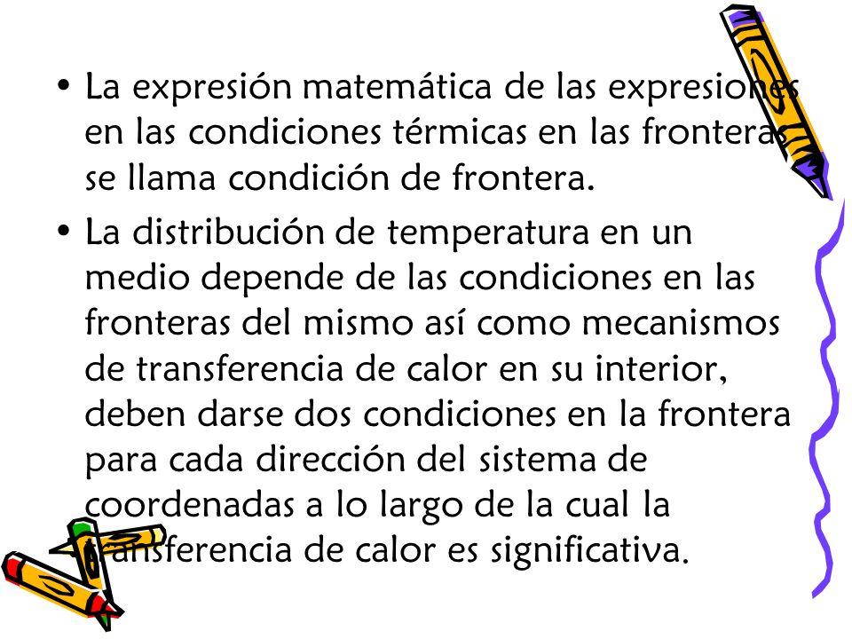 La expresión matemática de las expresiones en las condiciones térmicas en las fronteras se llama condición de frontera. La distribución de temperatura