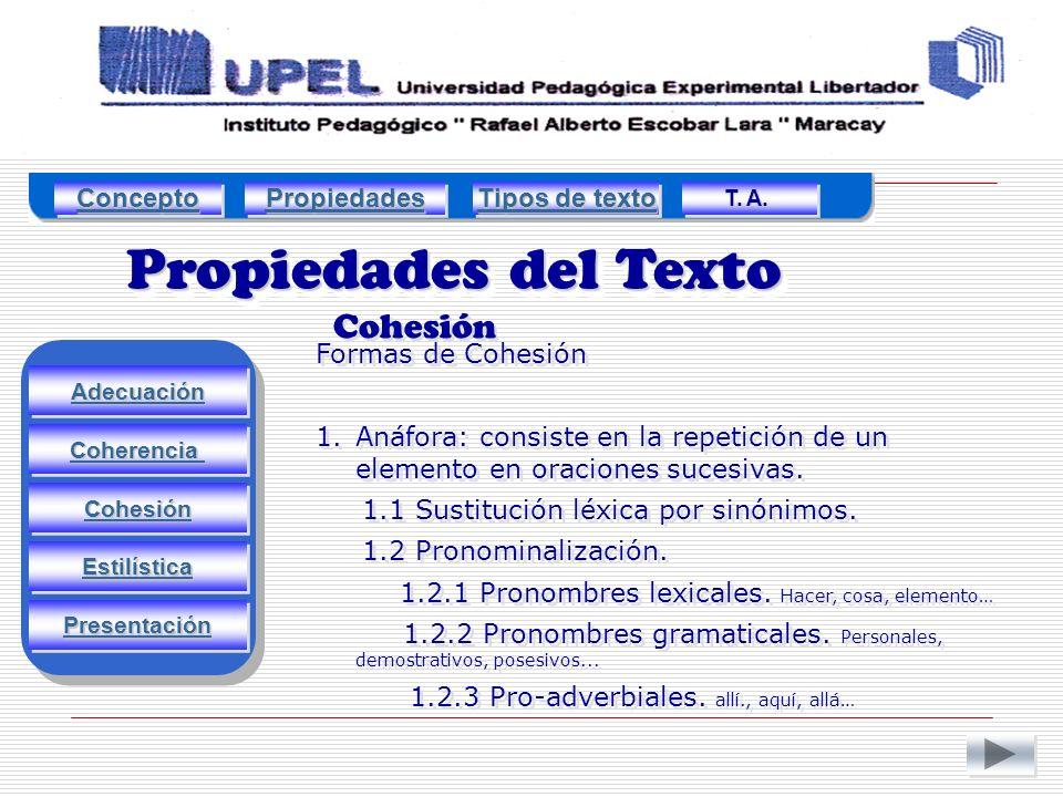 Propiedades del Texto Cohesión Adecuación Estilística Cohesión Coherencia Presentación Formas de Cohesión 1.Anáfora: consiste en la repetición de un elemento en oraciones sucesivas.