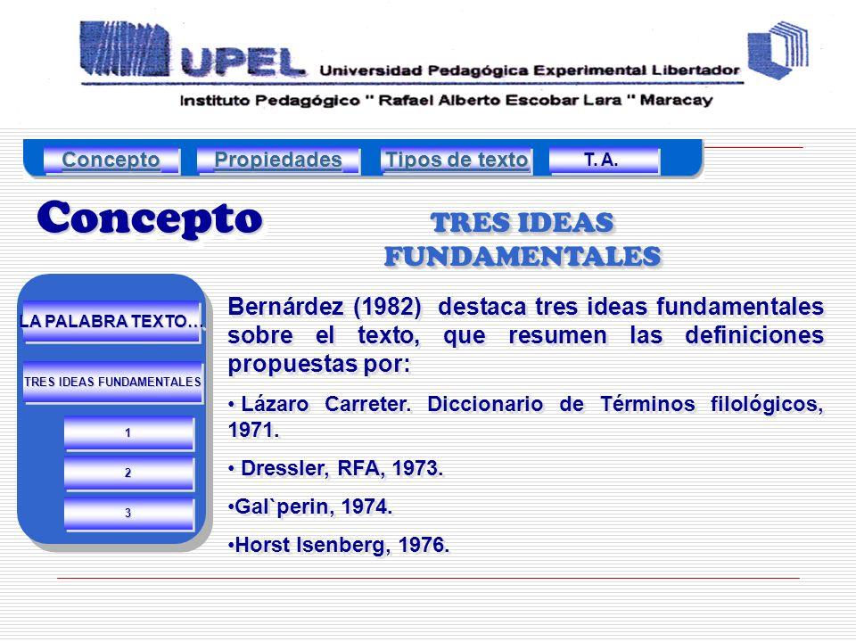 TRES IDEAS FUNDAMENTALES Bernárdez (1982) destaca tres ideas fundamentales sobre el texto, que resumen las definiciones propuestas por: Lázaro Carreter.