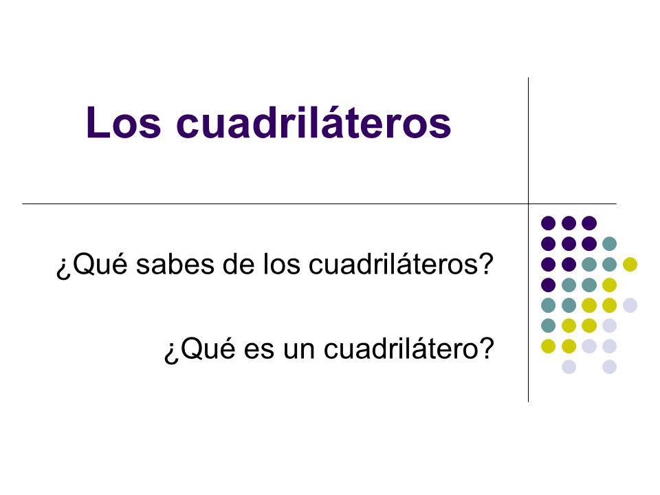 Los cuadriláteros ¿Qué sabes de los cuadriláteros? ¿Qué es un cuadrilátero?