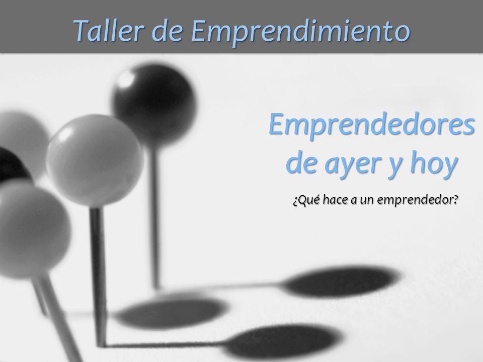 Emprendedores de ayer y hoy ¿Qué hace a un emprendedor? Taller de Emprendimiento