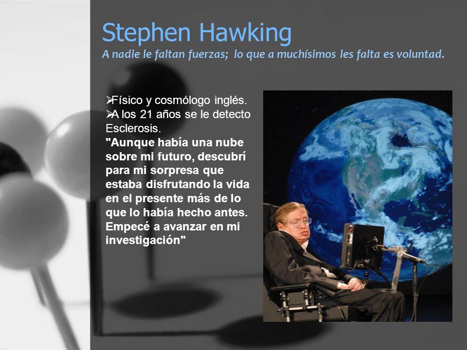Stephen Hawking A nadie le faltan fuerzas; lo que a muchísimos les falta es voluntad. Físico y cosmólogo inglés. A los 21 años se le detecto Esclerosi