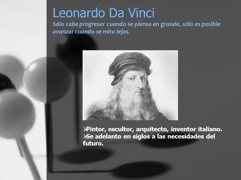 Leonardo Da Vinci Sólo cabe progresar cuando se piensa en grande, sólo es posible avanzar cuando se mira lejos. Pintor, escultor, arquitecto, inventor