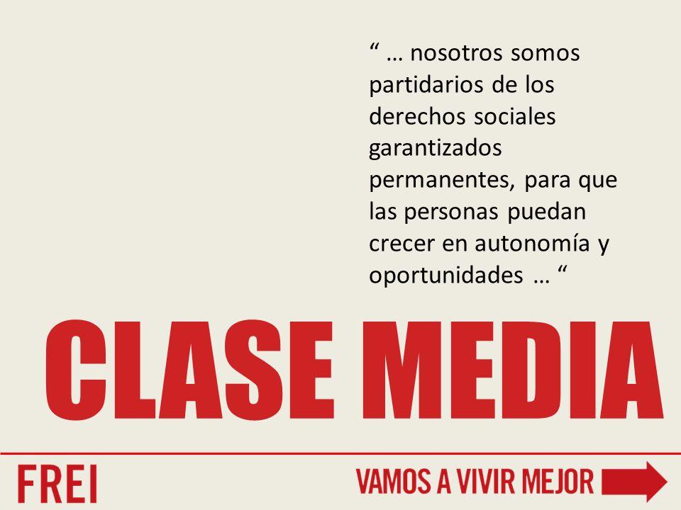 CLASE MEDIA … nosotros somos partidarios de los derechos sociales garantizados permanentes, para que las personas puedan crecer en autonomía y oportunidades …