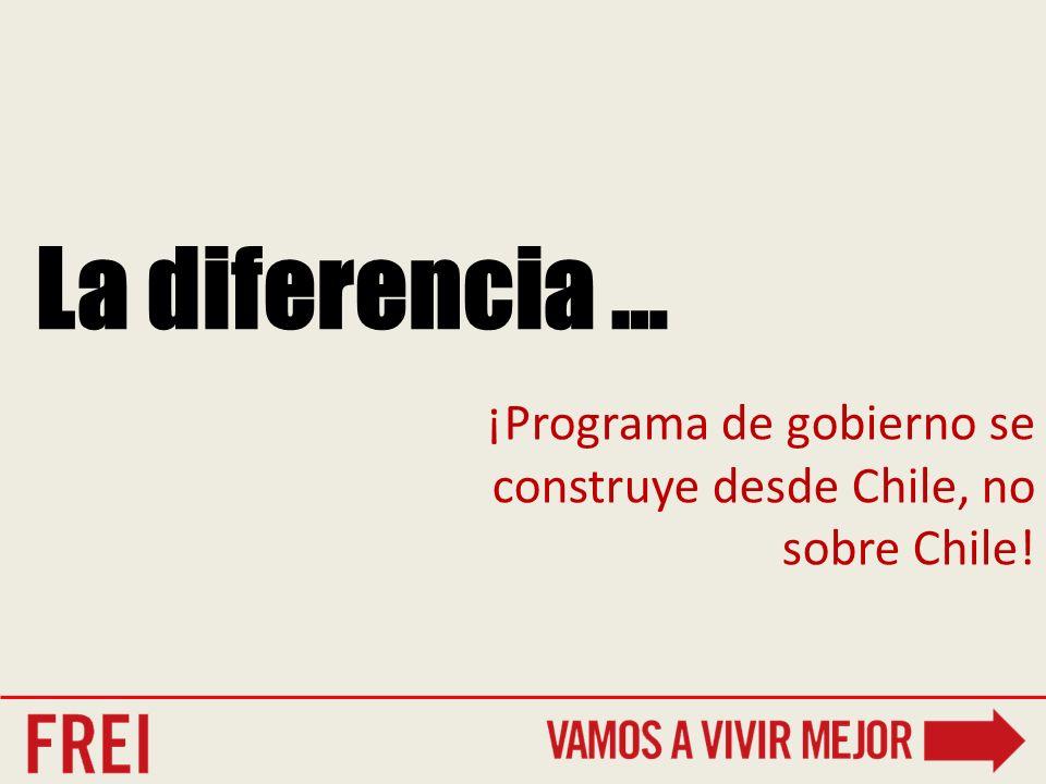 La diferencia … ¡Programa de gobierno se construye desde Chile, no sobre Chile!