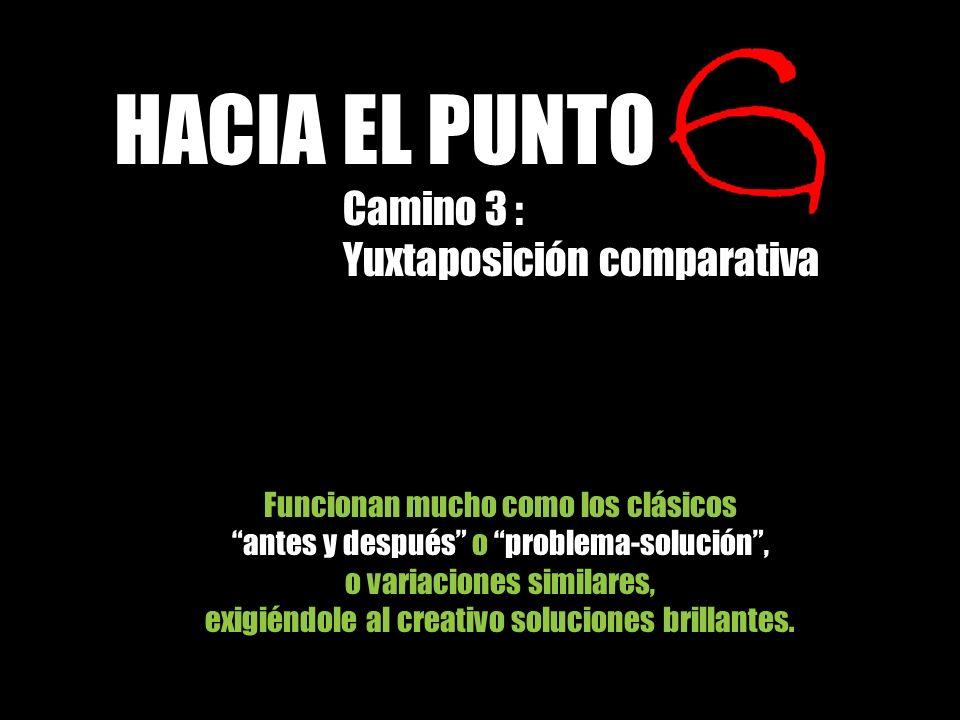 HACIA EL PUNTO Camino 3 : Yuxtaposición comparativa Funcionan mucho como los clásicos antes y después o problema-solución, o variaciones similares, ex
