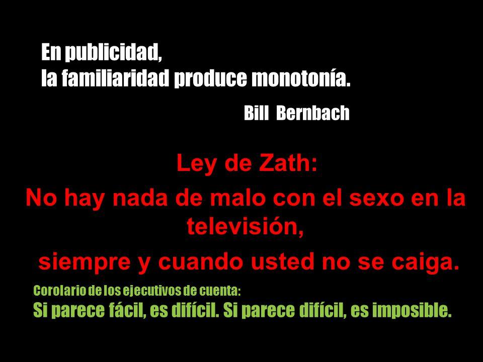 En publicidad, la familiaridad produce monotonía. Bill Bernbach Ley de Zath: No hay nada de malo con el sexo en la televisión, siempre y cuando usted