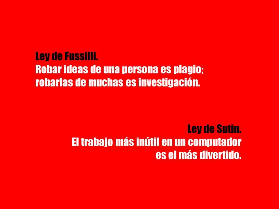 Ley de Fussilli. Robar ideas de una persona es plagio; robarlas de muchas es investigación. Ley de Sutin. El trabajo más inútil en un computador es el