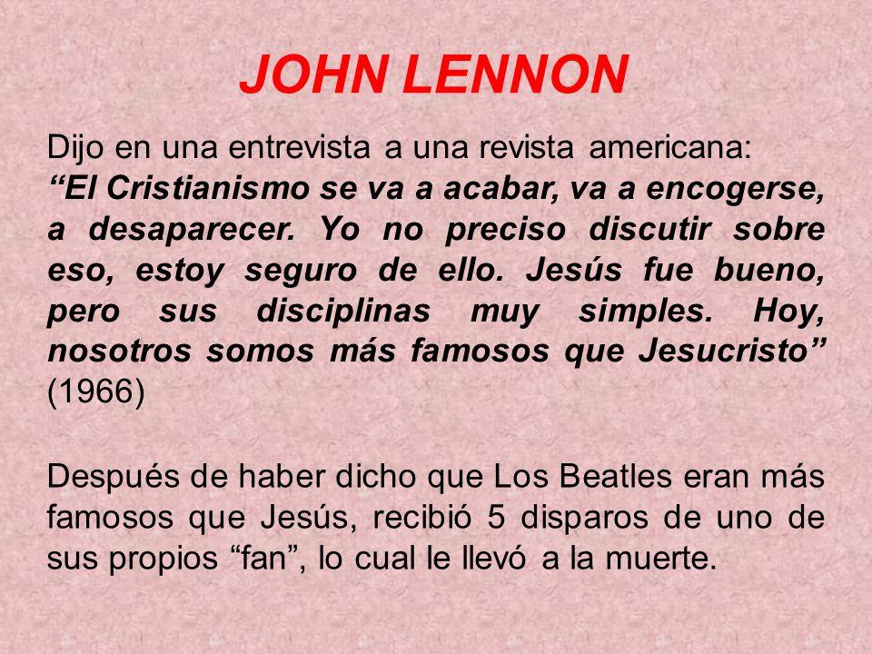 JOHN LENNON Dijo en una entrevista a una revista americana: El Cristianismo se va a acabar, va a encogerse, a desaparecer. Yo no preciso discutir sobr