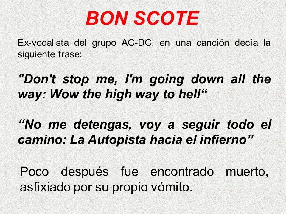 Poco después fue encontrado muerto, asfixiado por su propio vómito. BON SCOTE Ex-vocalista del grupo AC-DC, en una canción decía la siguiente frase: