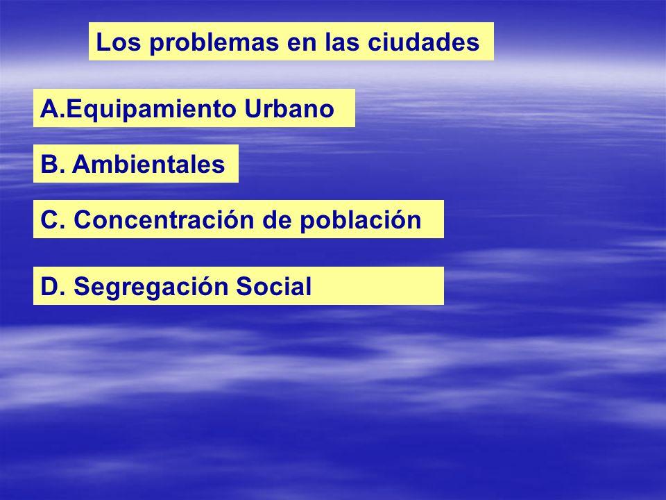 Los problemas en las ciudades A.Equipamiento Urbano B. Ambientales C. Concentración de población D. Segregación Social